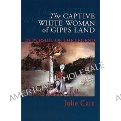 The Captive White Woman of Gipps Land, In Pursuit of the Legend by Julie Carr, 9780522849301.