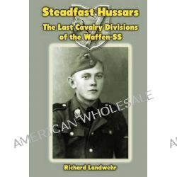 Steadfast Hussars, The Last Cavalry Divisions of the Waffen-SS by Richard W Landwehr Jr, 9781475061239.