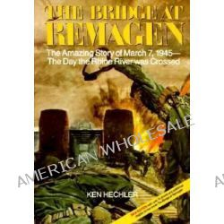 The Bridge at Remagen, The Amazing Story of March 7, 1945- The Day the Rhine River Was Crossed by Ken Hechler, 9780929521794.