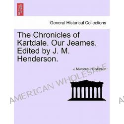 The Chronicles of Kartdale. Our Jeames. Edited by J. M. Henderson. by J Murdoch Henderson, 9781241581930.