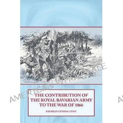 The Contribution of the Royal Bavarian Army to the War of 1866 by Bavarian General Staff, 9781906033668.