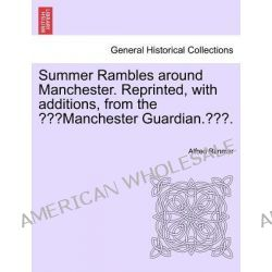"""Summer Rambles Around Manchester. Reprinted, with Additions, from the """"Manchester Guardian.."""" by Alfred Rimmer, 9781241242855."""