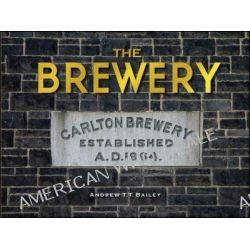The Brewery : Carlton Brewery Established A. D. 1864, Carlton Brewery 1858-1907 by Andrew T.T. Bailey, 9781921667589.