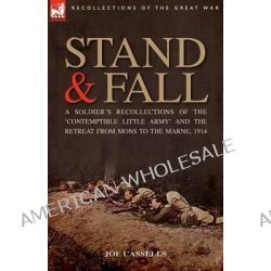 Stand & Fall, A Soldier's Recollections of the 'Contemptible Little Army' and the Retreat from Mons to the Marne, 1914 by Joe Cassells, 9781846772993.