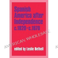 Spanish America after Independence, c.1820-c.1870, Spanish America After Independence, c.1820-70: Selections by Leslie Bethell, 9780521349260.