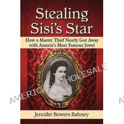 Stealing Sisi's Star, How a Master Thief Nearly Got Away with Austria's Most Famous Jewel by Jennifer Bowers Bahney, 9780786497225.