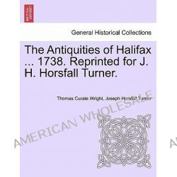 The Antiquities of Halifax ... 1738. Reprinted for J. H. Horsfall Turner. by Thomas Curate Wright, 9781241090395.
