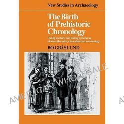 The Birth of Prehistoric Chronology, Dating Methods and Dating Systems in Nineteenth-century Scandinavian Archaeology by Bo Graslund, 9780521103886.