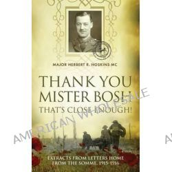 Thank You Mister Bosh, That's Close Enough, Extracts from Letters Home from the Somme 1915-16 by Herbert R. Hoskins, 9781861510273.