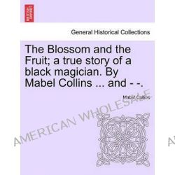 The Blossom and the Fruit; A True Story of a Black Magician. by Mabel Collins ... and - -. by Mabel Collins, 9781241194406.