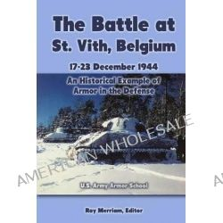 The Battle at St. Vith, Belgium, 17-23 December 1944, An Historical Example of Armor in the Defense: U.S. Army Armor School by Ray Merriam, 9781469960272.