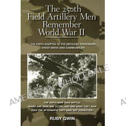 The 250th Field Artillery Men Remember World War II, The 250th Adapted to the Artillery Trademark: Shoot-Move-And-Communicate by Ruby Gwin, 9781466937017.
