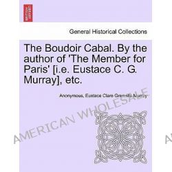 The Boudoir Cabal. by the Author of 'The Member for Paris' [I.E. Eustace C. G. Murray], Etc. by Anonymous, 9781240872817.