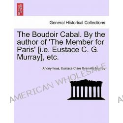 The Boudoir Cabal. by the Author of 'The Member for Paris' [I.E. Eustace C. G. Murray], Etc. by Anonymous, 9781240872763.