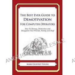 The Best Ever Guide to Demotivation for Computer Operators, How to Dismay, Dishearten and Disappoint Your Friends, Family and Staff by Mark Geoffrey Young, 9781484826416.