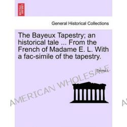 The Bayeux Tapestry; An Historical Tale ... from the French of Madame E. L. with a Fac-Simile of the Tapestry. by Emma L, 9781241196356.