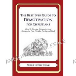 The Best Ever Guide to Demotivation for Christians, How to Dismay, Dishearten and Disappoint Your Friends, Family and Staff by Mark Geoffrey Young, 9781484826348.