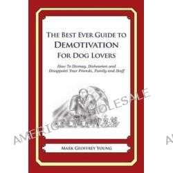 The Best Ever Guide to Demotivation for Dog Lovers, How to Dismay, Dishearten and Disappoint Your Friends, Family and Staff by Mark Geoffrey Young, 9781484826904.