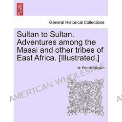 Sultan to Sultan. Adventures Among the Masai and Other Tribes of East Africa. [Illustrated.] by M French Sheldon, 9781241494599.
