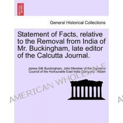 Statement of Facts, Relative to the Removal from India of Mr. Buckingham, Late Editor of the Calcutta Journal. by James Silk Buckingham, 9781241397074.