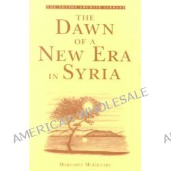 The Dawn of a New Era in Syria by Margaret McGilvary, 9781859641675.