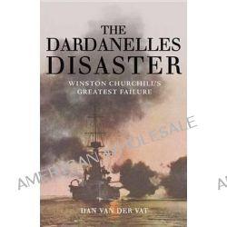 The Dardanelles Disaster, Winston Churchill's Greatest Failure by Dan Van Der Vat, 9781590203392.