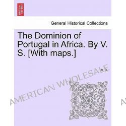 The Dominion of Portugal in Africa. by V. S. [With Maps.] by V S, 9781241516093.