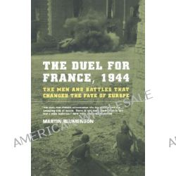 The Duel for France, 1944, The Men and Battles That Changed the Fate of Europe by Martin Blumenson, 9780306809385.