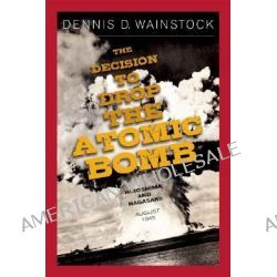 The Decision to Drop the Atomic Bomb, Hiroshima and Nagasaki: August 1945 by Dennis D. Wainstock, 9781929631766.