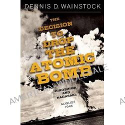 The Decision to Drop the Atomic Bomb, Hiroshima and Nagasaki, August 1945 by Dennis D. Wainstock, 9781936274000.