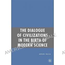 The Dialogue of Civilizations in the Birth of Modern Science by Arun Bala, 9780230609792.