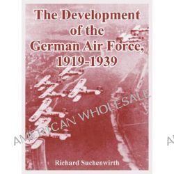 The Development of the German Air Force, 1919-1939 by Richard Suchenwirth, 9781410221216.