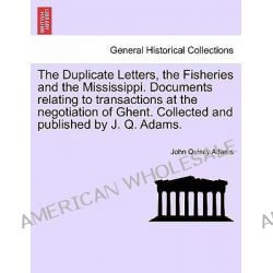 The Duplicate Letters, the Fisheries and the Mississippi. Documents Relating to Transactions at the Negotiation of Ghent. Collected and Published by J. Q. Adams. by John Quincy Adams, 9781