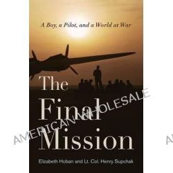 The Final Mission, A Boy, a Pilot, and a World at War by Elizabeth Hoban, 9781594161810.
