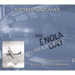 The Enola Gay, The B-29 That Dropped the Atomic Bomb on Hiroshima by Norman Polmar, 9781574888362.
