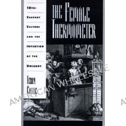 The Female Thermometer, Eighteenth-century Culture and the Invention of the Uncanny by Terry Castle, 9780195080988.