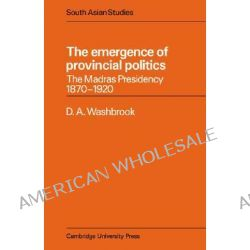 The Emergence of Provincial Politics, The Madras Presidency 1870 - 1920 by D.A. Washbrook, 9780521053457.
