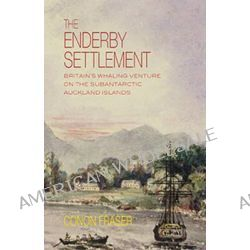 The Enderby Settlement, Britain's Whaling Venture on the Subantarctic Auckland Islands by Conon Fraser, 9781877578595.