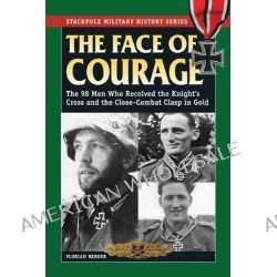 The Face of Courage, The 98 Men Who Received the Knight's Cross and the Close-Combat Clasp in Gold by Florian Berger, 9780811710558.