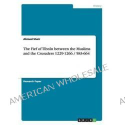 The Fief of Tibn N Between the Muslims and the Crusaders 1229-1266 / 583-664 by Ahmed Sheir, 9783656696742.