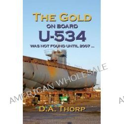 The Gold on Board U-534 by D. A. Thorp, 9781908645890.