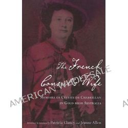 The French Consul's Wife, Memoirs of Celeste De Chabrillan in Gold-Rush Australia by Patricia Clancy, 9780522850666.