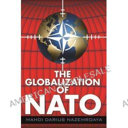 The Globalization of Nato by Mahdi Darius Nazamroaya, 9780985271022.