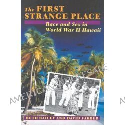 The First Strange Place, Race and Sex in World War II Hawaii by Beth L. Bailey, 9780801848674.