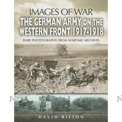 The German Army on the Western Front 1917-1918, Images of War by David Bilton, 9781844155026.