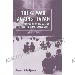 The GI War Against Japan, American Soldiers in Asia and the Pacific During World War II by Peter Schrijvers, 9780814740156.