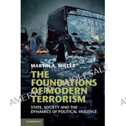 The Foundations of Modern Terrorism, State, Society and the Dynamics of Political Violence by Martin A. Miller, 9781107621084.