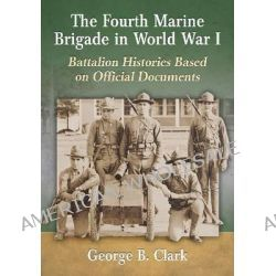 The Fourth Marine Brigade in World War 1, Battalion Histories Based on Official Documents by George B. Clark, 9780786496990.
