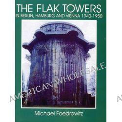 The Flak Towers in Berlin, Hamburg and Vienna 1940-1950, in Hamburg, Berlin and Vienna 1940 - 1950 by Michael Foedrowitz, 9780764303982.