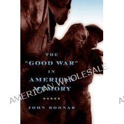 "The ""Good War"" in American Memory by John Bodnar, 9781421405827."